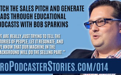 Ditch the Sales Pitch and Generate Leads Through Educational Podcasts with Bob Sparkins