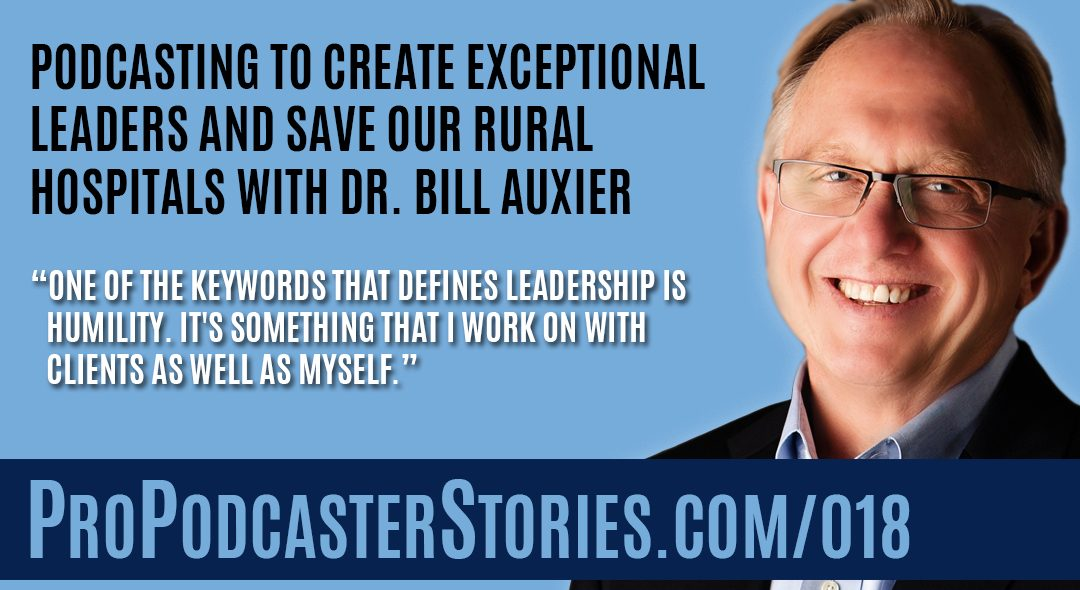 Podcasting to Create Exceptional Leaders and Save Our Rural Hospitals with Dr. Bill Auxier